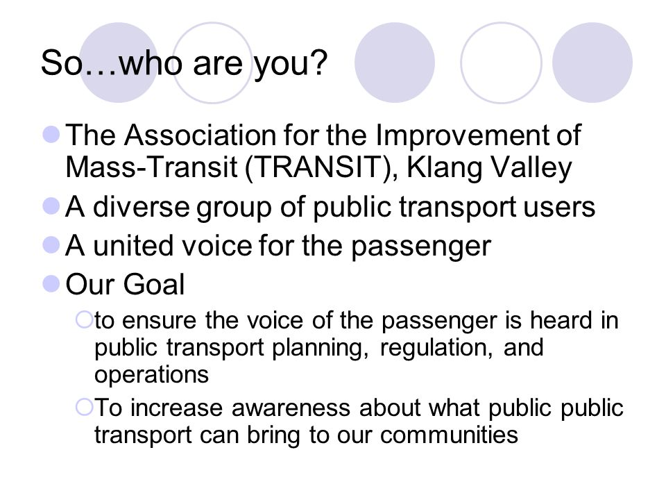 So…who are you The Association for the Improvement of Mass-Transit (TRANSIT), Klang Valley. A diverse group of public transport users.