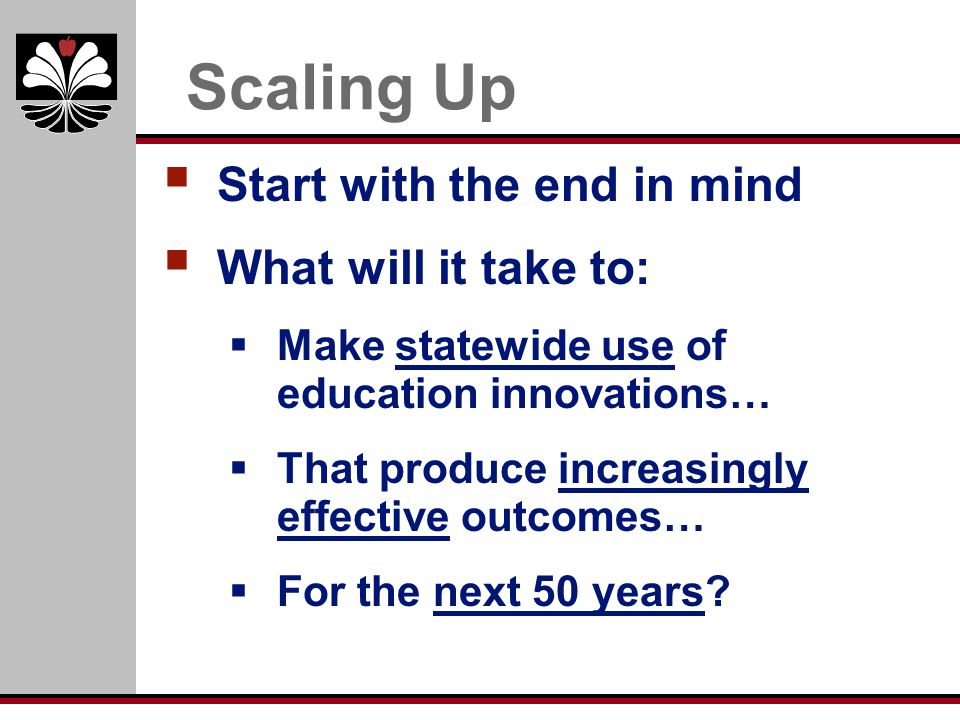 Scaling Up Start with the end in mind What will it take to: