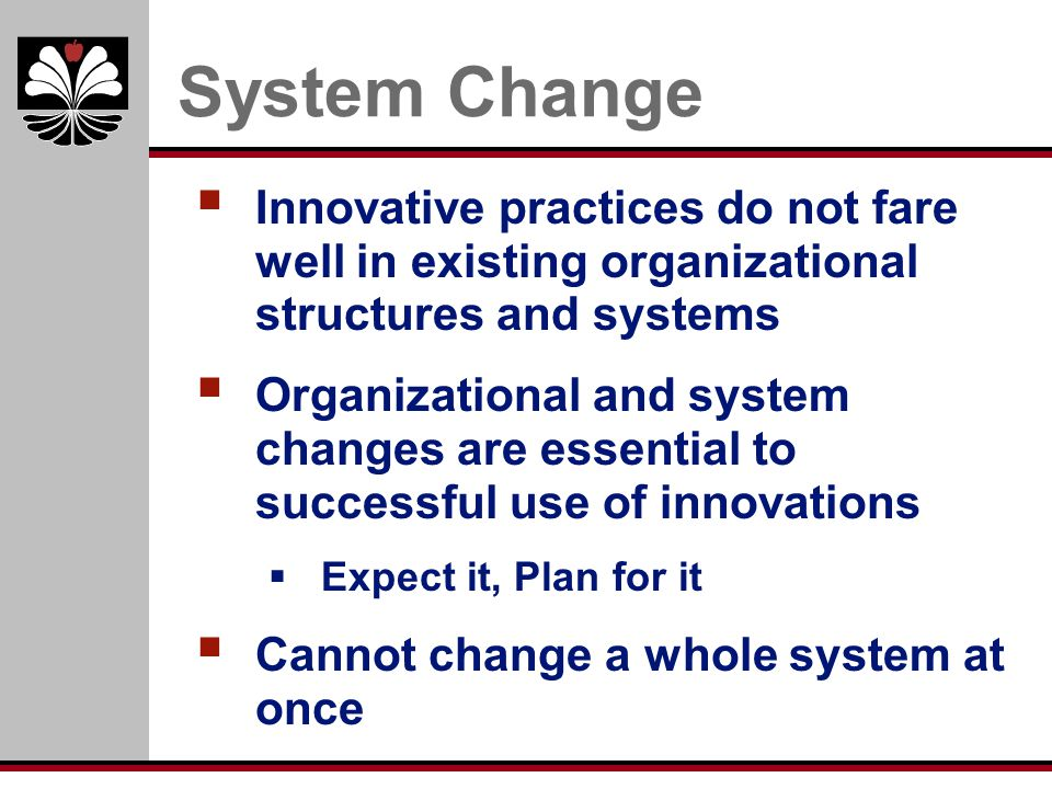 System Change Innovative practices do not fare well in existing organizational structures and systems.