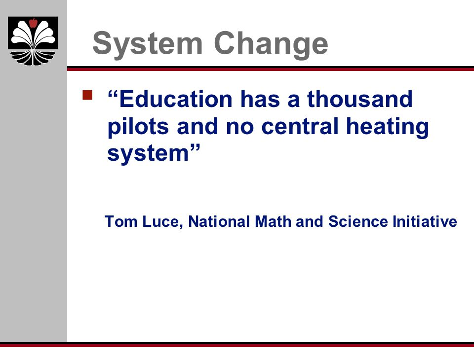 System Change Education has a thousand pilots and no central heating system Tom Luce, National Math and Science Initiative.