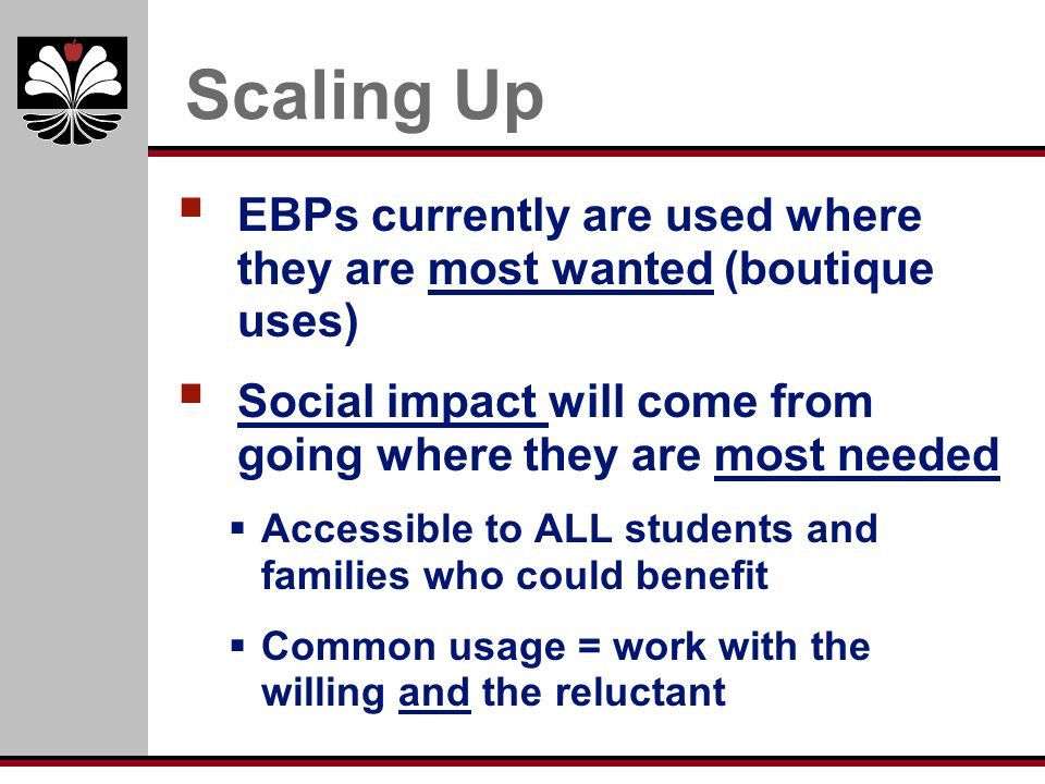 Scaling Up EBPs currently are used where they are most wanted (boutique uses) Social impact will come from going where they are most needed.