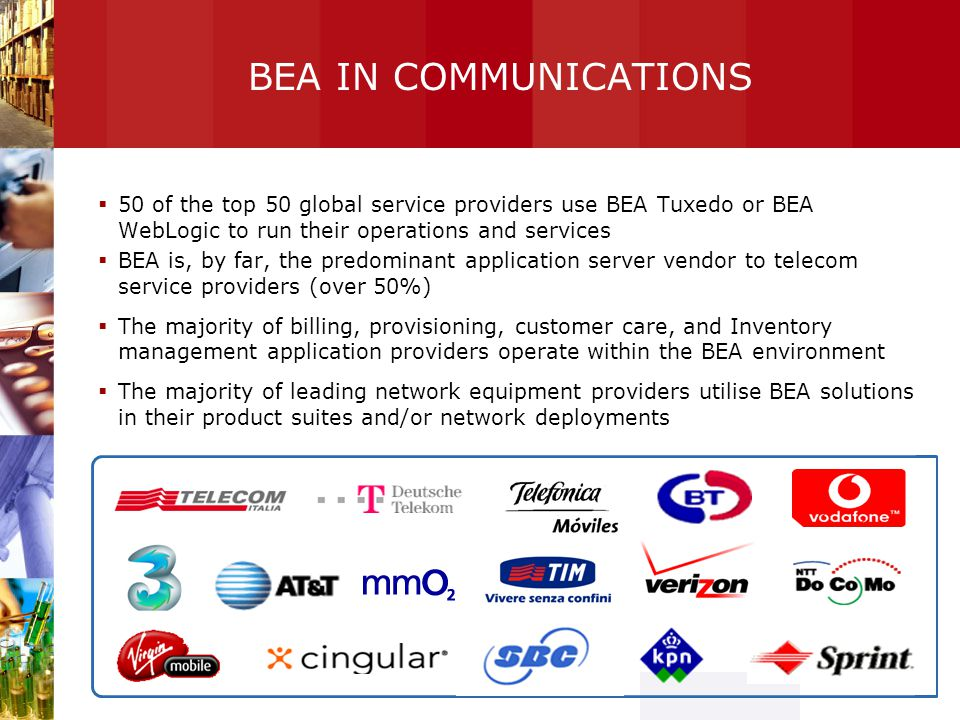 BEA IN COMMUNICATIONS 50 of the top 50 global service providers use BEA Tuxedo or BEA WebLogic to run their operations and services.
