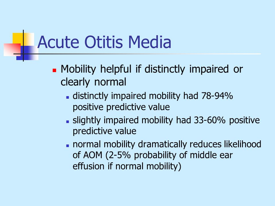 Acute Otitis Media Mobility helpful if distinctly impaired or clearly normal. distinctly impaired mobility had 78-94% positive predictive value.