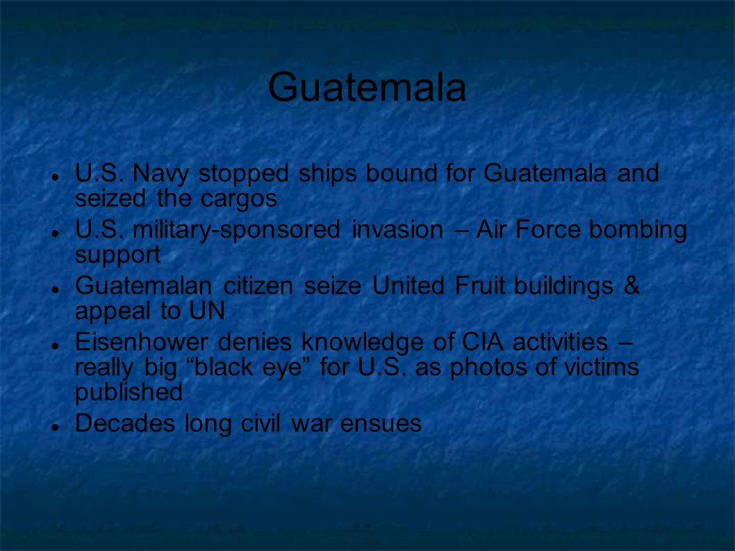 Guatemala U.S. Navy stopped ships bound for Guatemala and seized the cargos. U.S. military-sponsored invasion – Air Force bombing support.