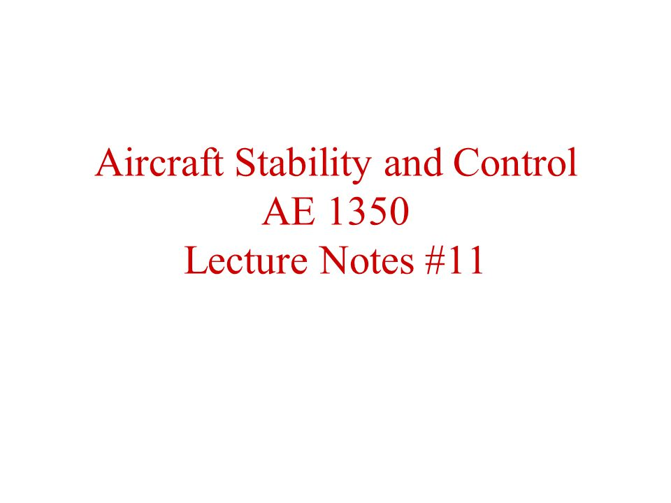 Aircraft Stability and Control AE 1350 Lecture Notes #11