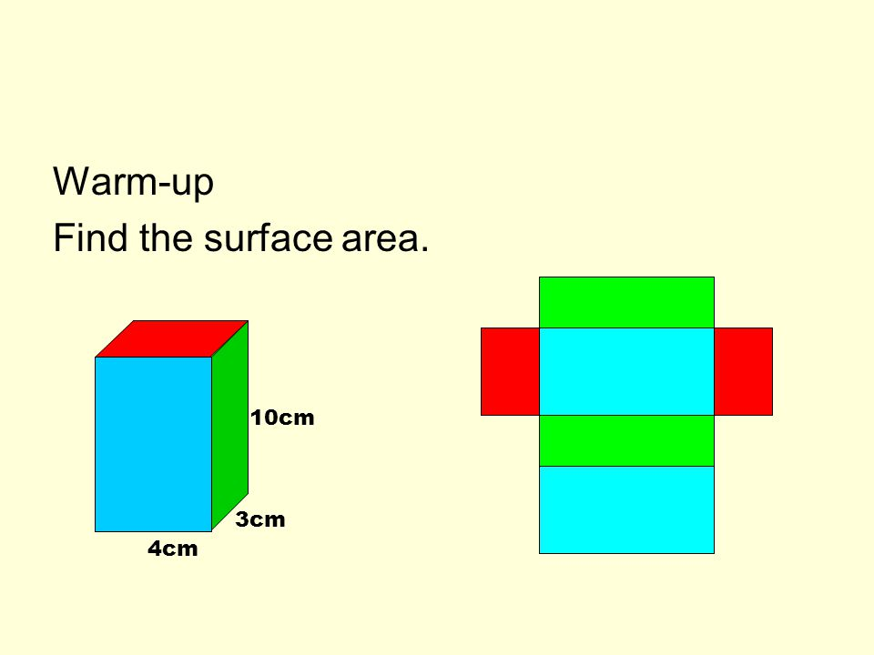 Warm-up Find the surface area. 10cm 3cm 4cm