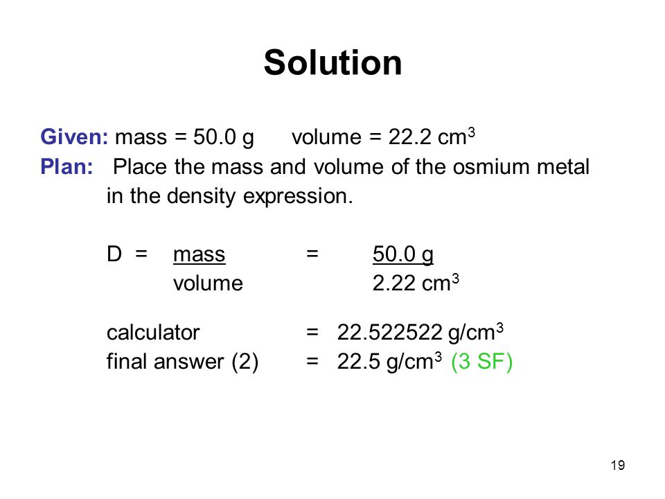 Solution Given: mass = 50.0 g volume = 22.2 cm3
