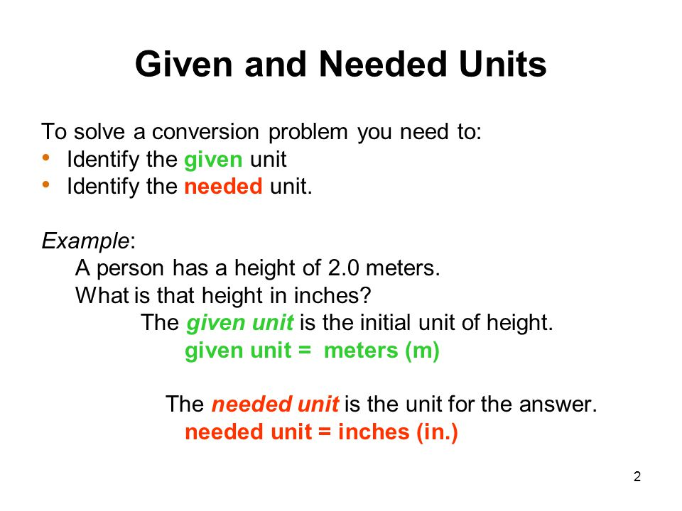 Given and Needed Units To solve a conversion problem you need to: