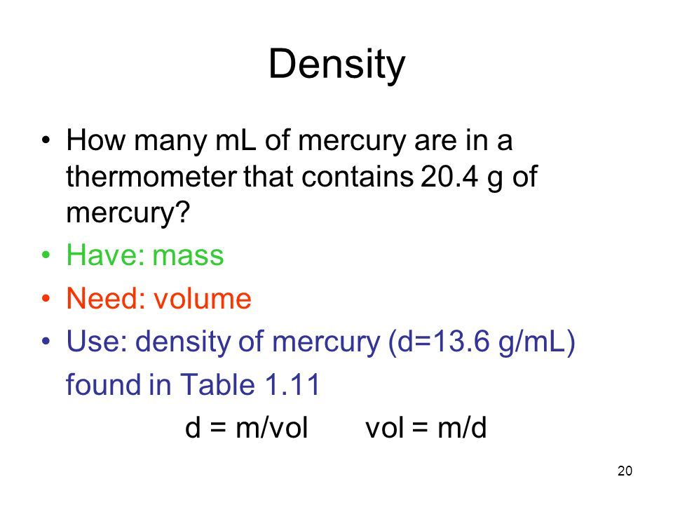Density How many mL of mercury are in a thermometer that contains 20.4 g of mercury Have: mass. Need: volume.