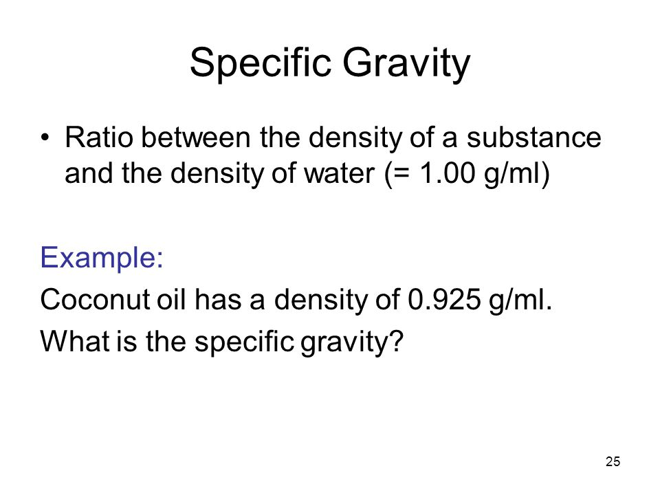Specific Gravity Ratio between the density of a substance and the density of water (= 1.00 g/ml) Example: