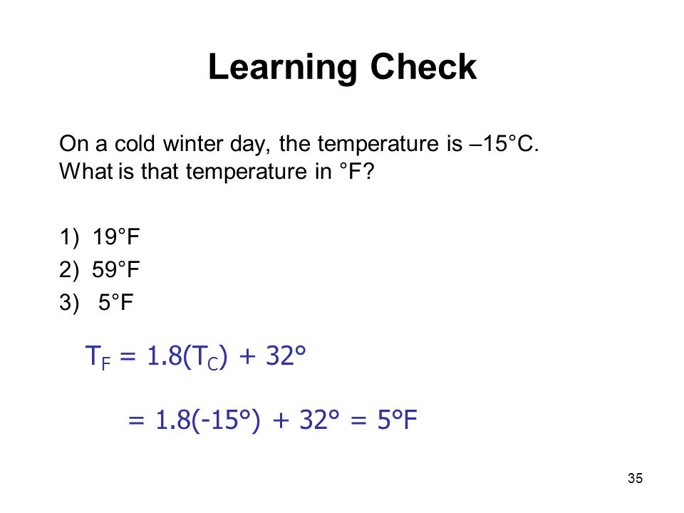 Learning Check TF = 1.8(TC) + 32° = 1.8(-15°) + 32° = 5°F
