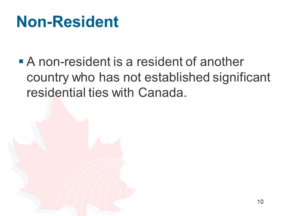 Non-Resident A non-resident is a resident of another country who has not established significant residential ties with Canada.