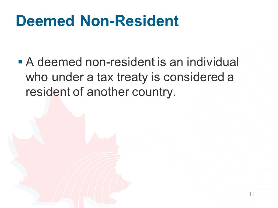Deemed Non-Resident A deemed non-resident is an individual who under a tax treaty is considered a resident of another country.