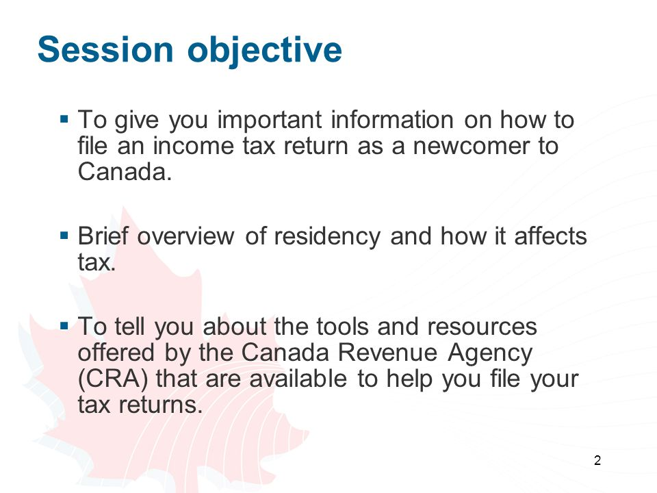 Session objective To give you important information on how to file an income tax return as a newcomer to Canada.
