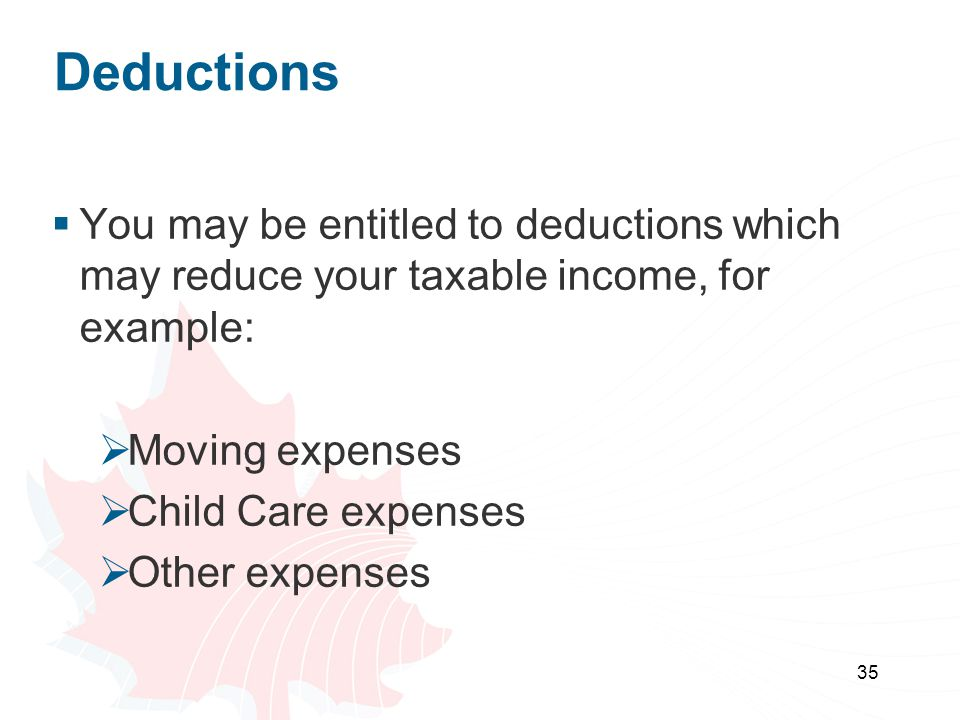 Deductions You may be entitled to deductions which may reduce your taxable income, for example: Moving expenses.