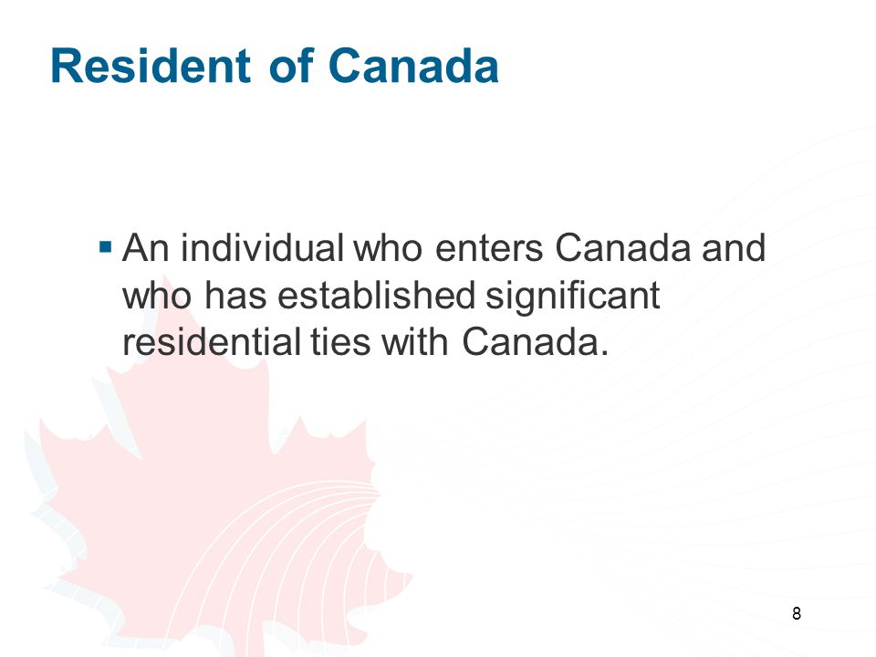 Resident of Canada An individual who enters Canada and who has established significant residential ties with Canada.