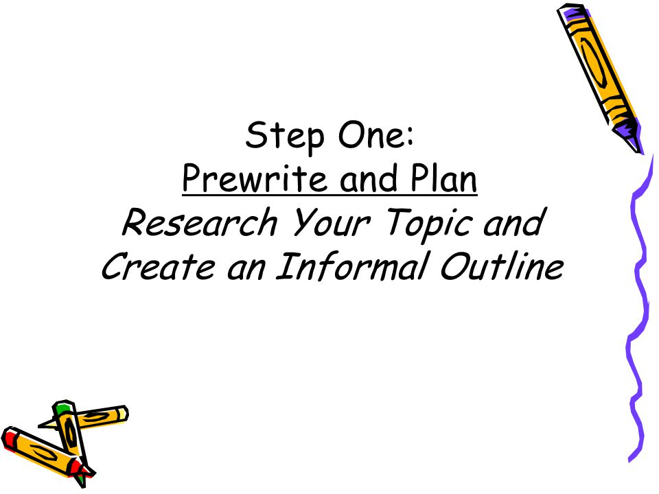 Step One: Prewrite and Plan Research Your Topic and Create an Informal Outline