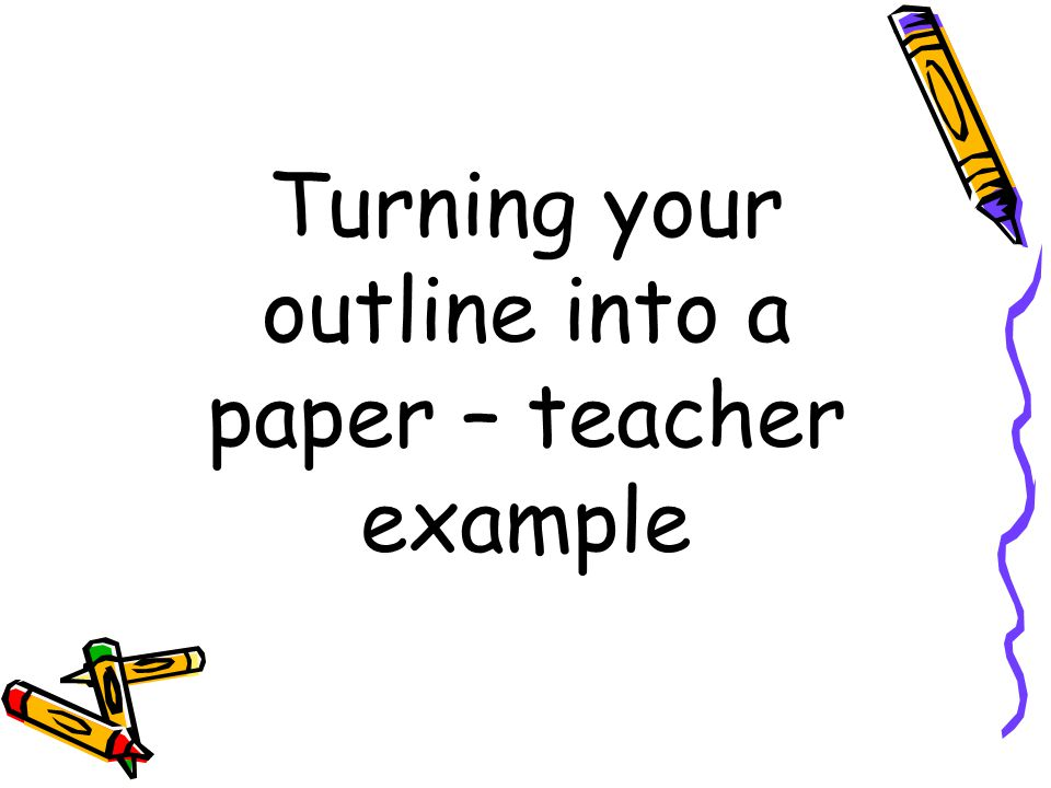 Turning your outline into a paper – teacher example