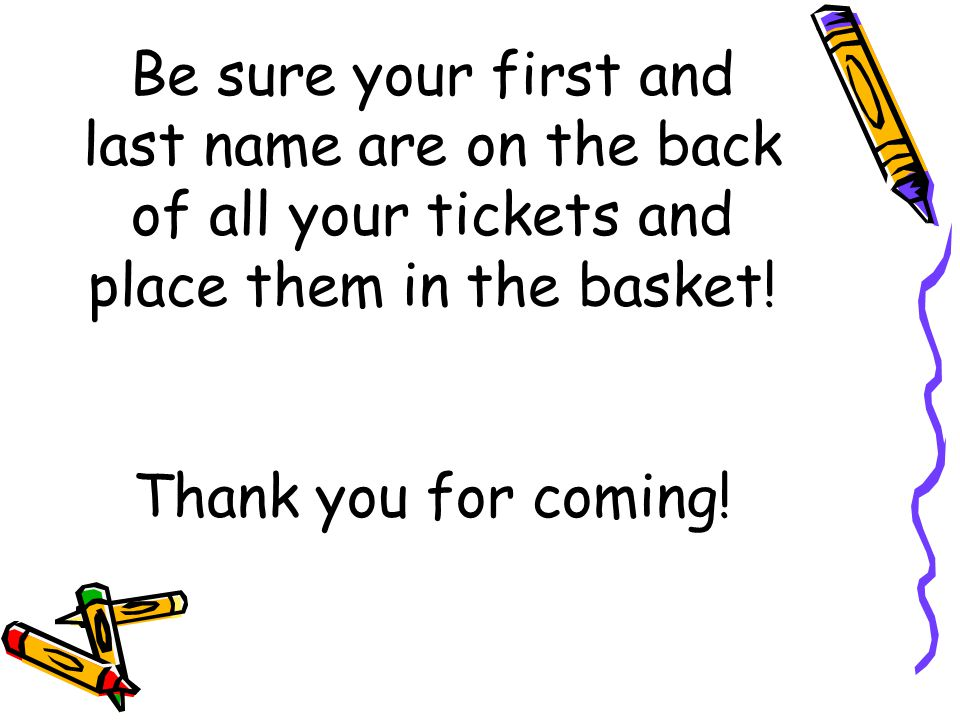 Be sure your first and last name are on the back of all your tickets and place them in the basket.