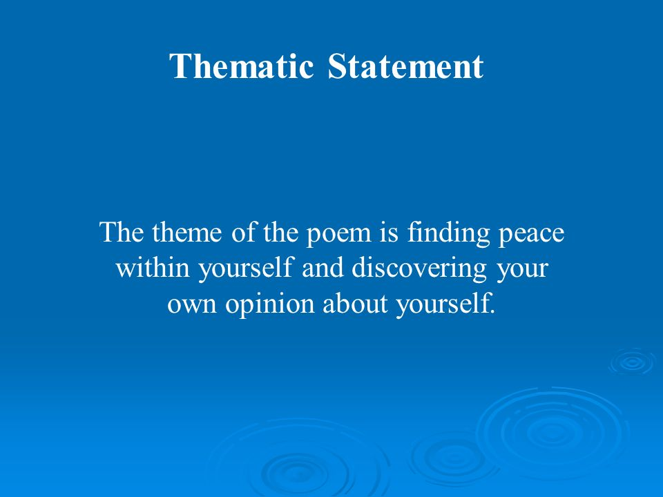 Thematic Statement The theme of the poem is finding peace within yourself and discovering your own opinion about yourself.