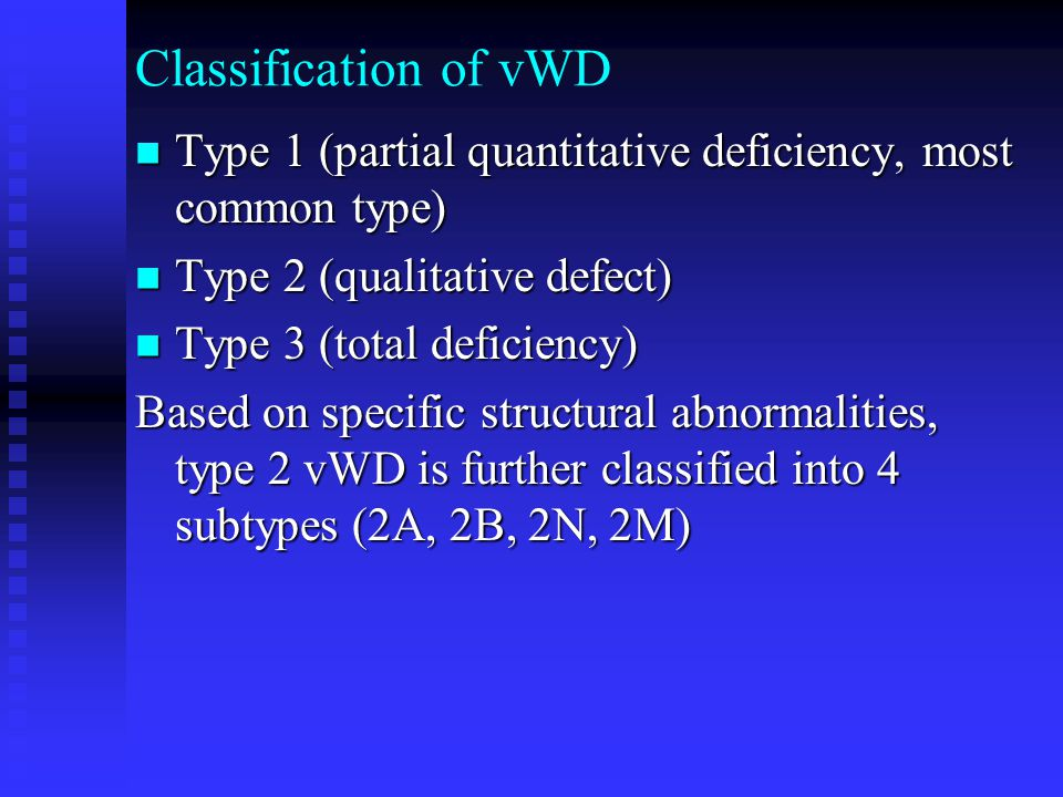 Classification of vWD Type 1 (partial quantitative deficiency, most common type) Type 2 (qualitative defect)