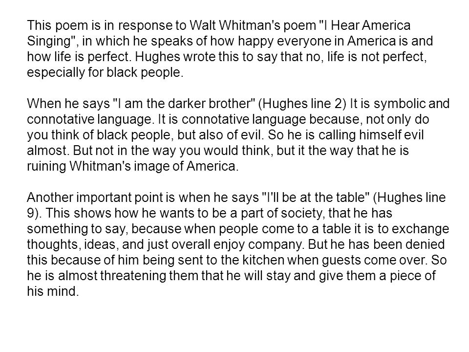 This poem is in response to Walt Whitman s poem I Hear America Singing , in which he speaks of how happy everyone in America is and how life is perfect. Hughes wrote this to say that no, life is not perfect, especially for black people.