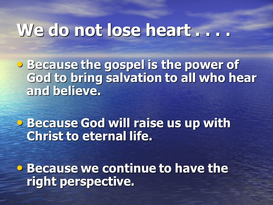 We do not lose heart Because the gospel is the power of God to bring salvation to all who hear and believe.