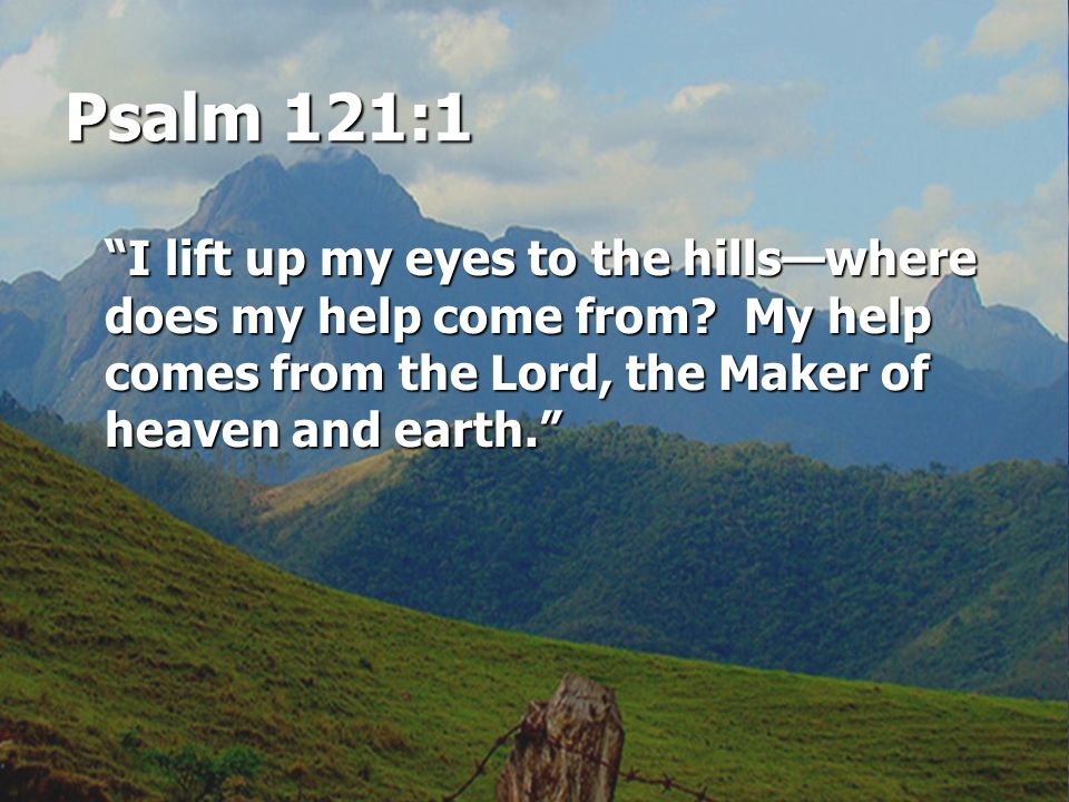 Psalm 121:1 I lift up my eyes to the hills—where does my help come from.