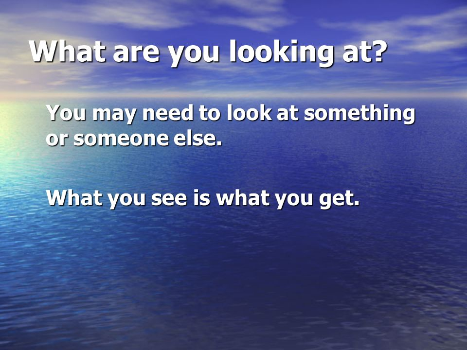 What are you looking at. You may need to look at something or someone else.