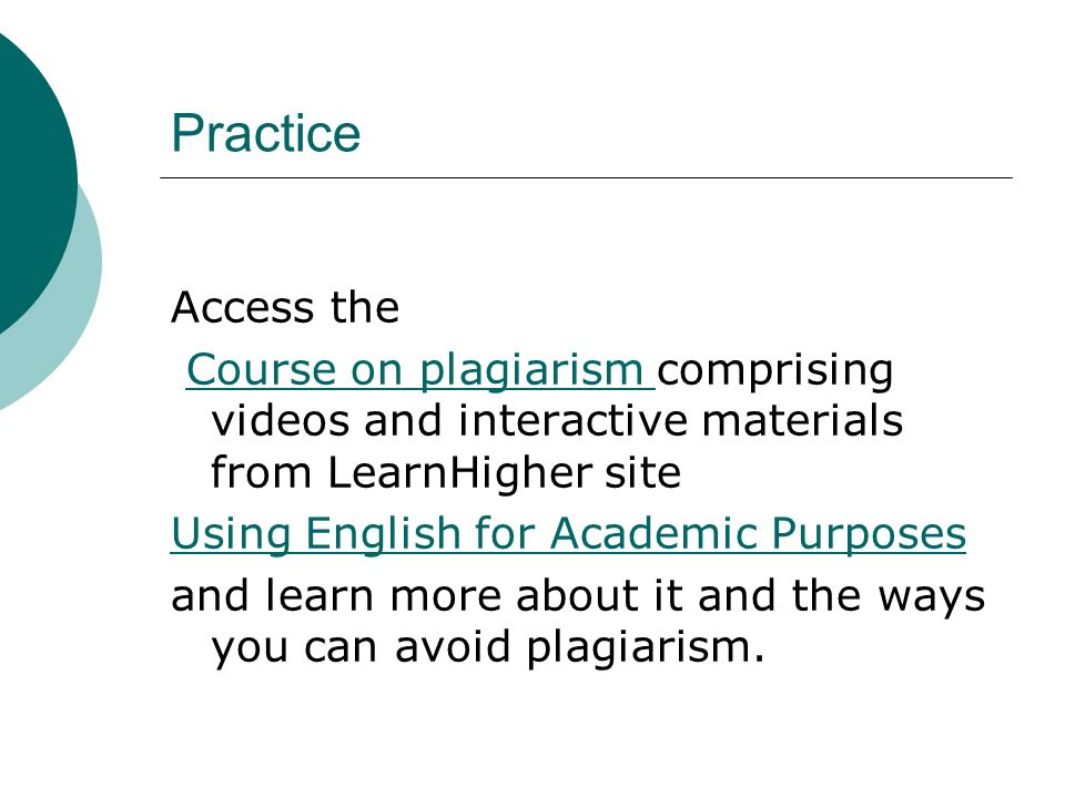 PracticeAccess the. Course on plagiarism comprising videos and interactive materials from LearnHigher site.