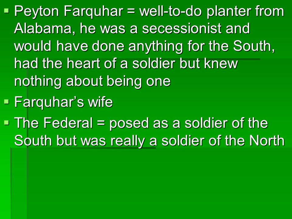 Peyton Farquhar = well-to-do planter from Alabama, he was a secessionist and would have done anything for the South, had the heart of a soldier but knew nothing about being one