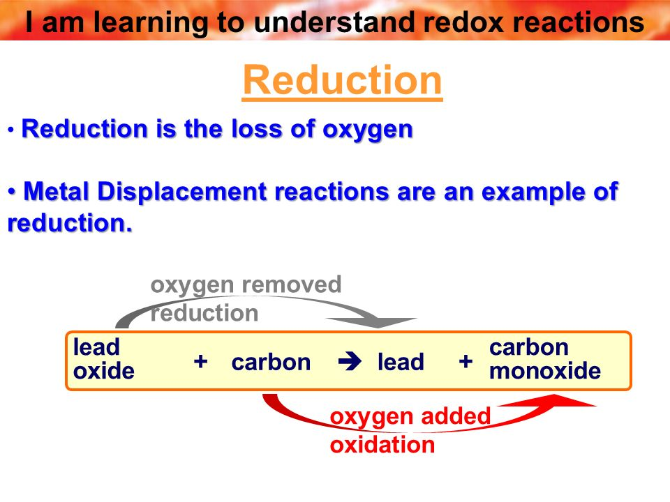 Reduction Metal Displacement reactions are an example of reduction. +