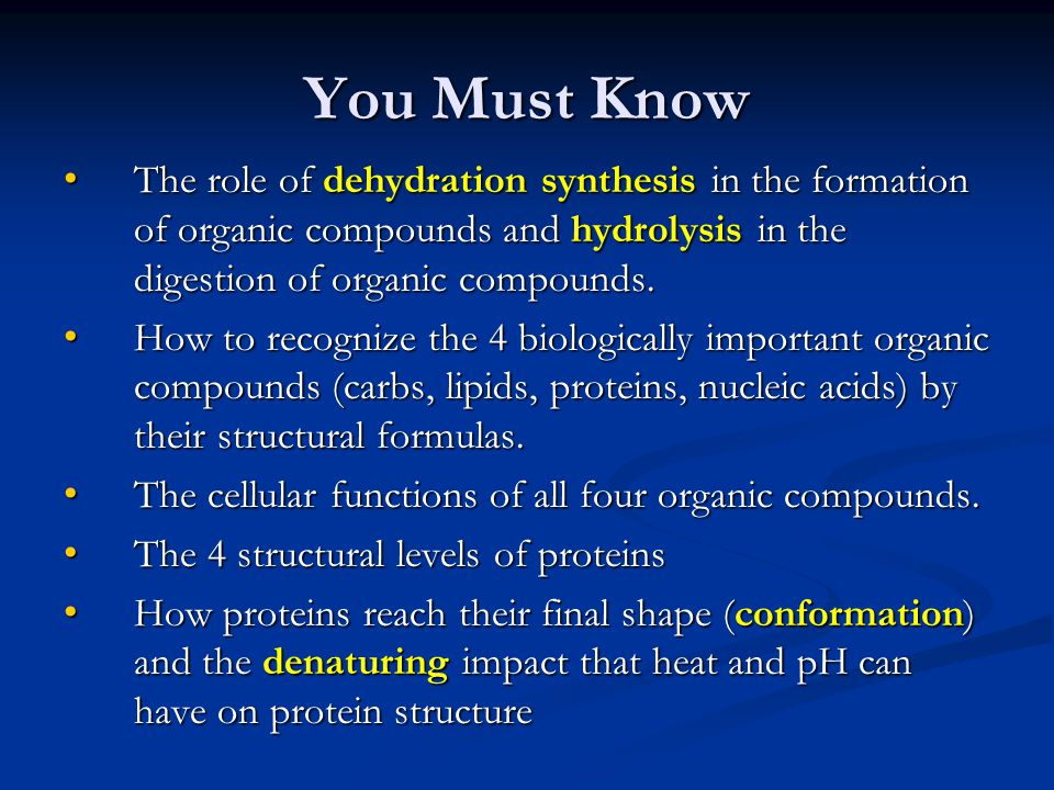 You Must Know The role of dehydration synthesis in the formation of organic compounds and hydrolysis in the digestion of organic compounds.