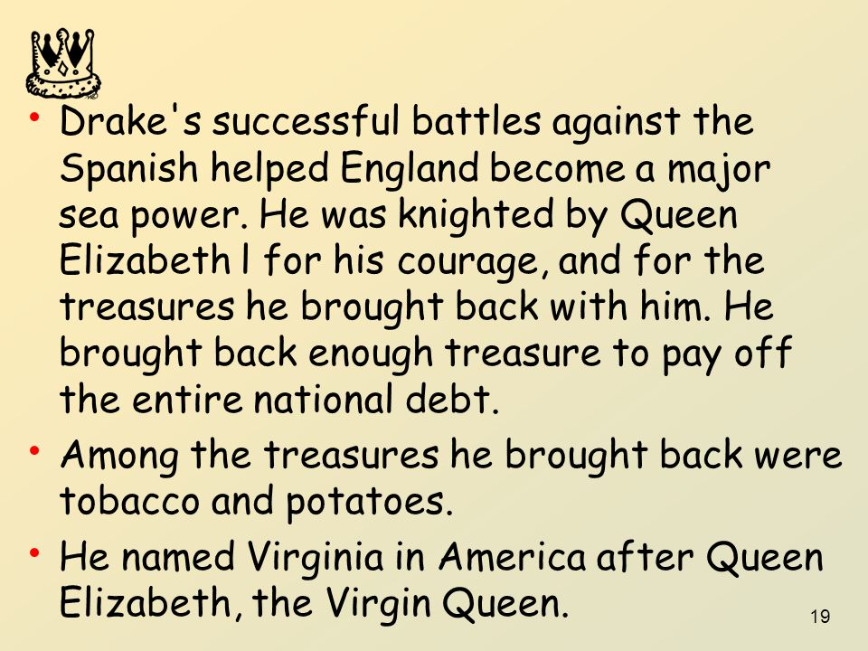 Drake s successful battles against the Spanish helped England become a major sea power. He was knighted by Queen Elizabeth l for his courage, and for the treasures he brought back with him. He brought back enough treasure to pay off the entire national debt.