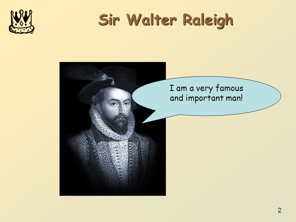 Sir Walter Raleigh I am a very famous and important man!