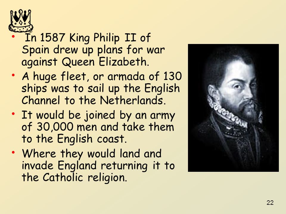 In 1587 King Philip II of Spain drew up plans for war against Queen Elizabeth.