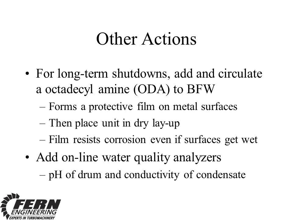 Other Actions For long-term shutdowns, add and circulate a octadecyl amine (ODA) to BFW. Forms a protective film on metal surfaces.