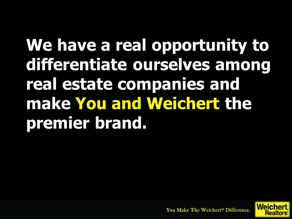 We have a real opportunity to differentiate ourselves among real estate companies and make You and Weichert the premier brand..