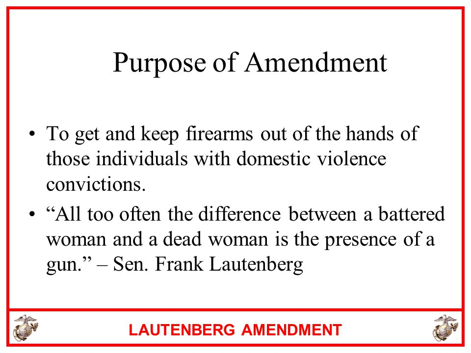 Purpose of Amendment To get and keep firearms out of the hands of those individuals with domestic violence convictions.