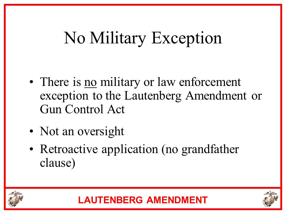 No Military Exception There is no military or law enforcement exception to the Lautenberg Amendment or Gun Control Act.