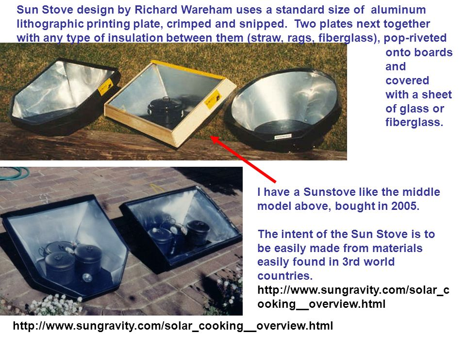 Sun Stove design by Richard Wareham uses a standard size of aluminum lithographic printing plate, crimped and snipped. Two plates next together with any type of insulation between them (straw, rags, fiberglass), pop-riveted