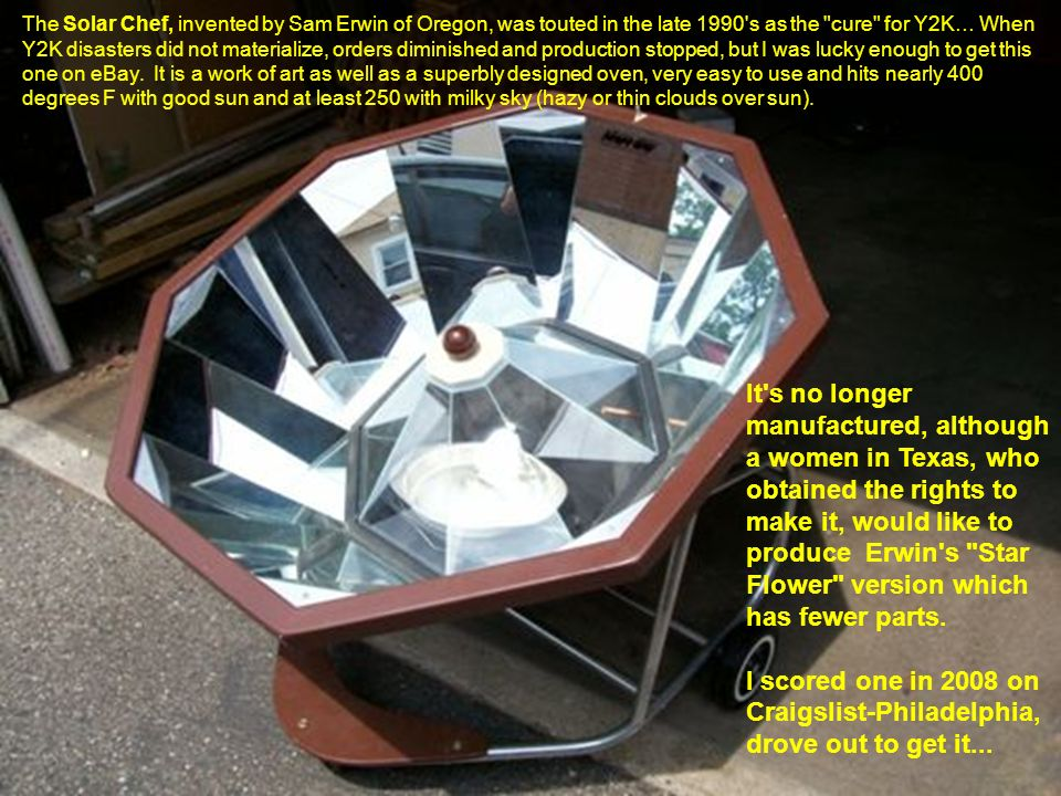 The Solar Chef, invented by Sam Erwin of Oregon, was touted in the late 1990 s as the cure for Y2K… When Y2K disasters did not materialize, orders diminished and production stopped, but I was lucky enough to get this one on eBay. It is a work of art as well as a superbly designed oven, very easy to use and hits nearly 400 degrees F with good sun and at least 250 with milky sky (hazy or thin clouds over sun).