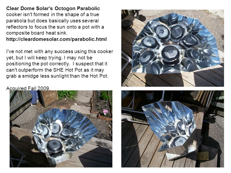 Clear Dome Solar s Octogon Parabolic cooker isn t formed in the shape of a true parabola but does basically uses several reflectors to focus the sun onto a pot with a composite board heat sink. http://cleardomesolar.com/parabolic.html