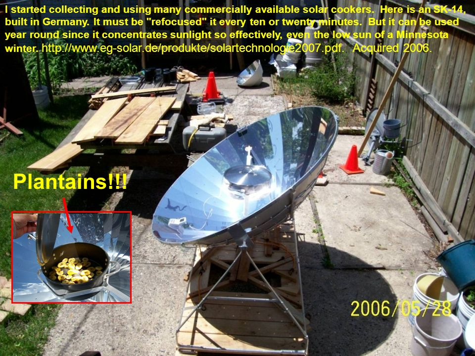 I started collecting and using many commercially available solar cookers. Here is an SK-14, built in Germany. It must be refocused it every ten or twenty minutes. But it can be used year round since it concentrates sunlight so effectively, even the low sun of a Minnesota winter. http://www.eg-solar.de/produkte/solartechnologie2007.pdf. Acquired 2006.