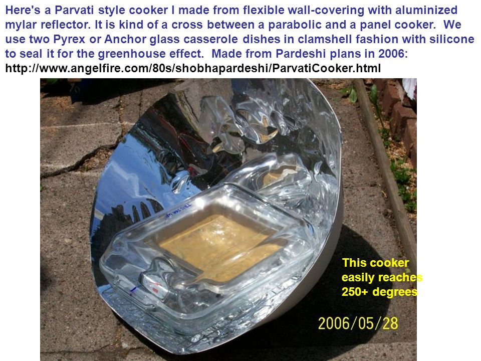 Here s a Parvati style cooker I made from flexible wall-covering with aluminized mylar reflector. It is kind of a cross between a parabolic and a panel cooker. We use two Pyrex or Anchor glass casserole dishes in clamshell fashion with silicone to seal it for the greenhouse effect. Made from Pardeshi plans in 2006: http://www.angelfire.com/80s/shobhapardeshi/ParvatiCooker.html