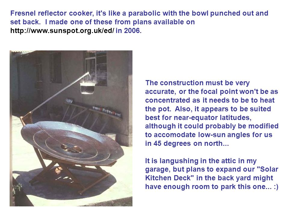Fresnel reflector cooker, it s like a parabolic with the bowl punched out and set back. I made one of these from plans available on   in 2006.