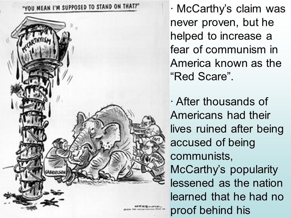 · McCarthy's claim was never proven, but he helped to increase a fear of communism in America known as the Red Scare .
