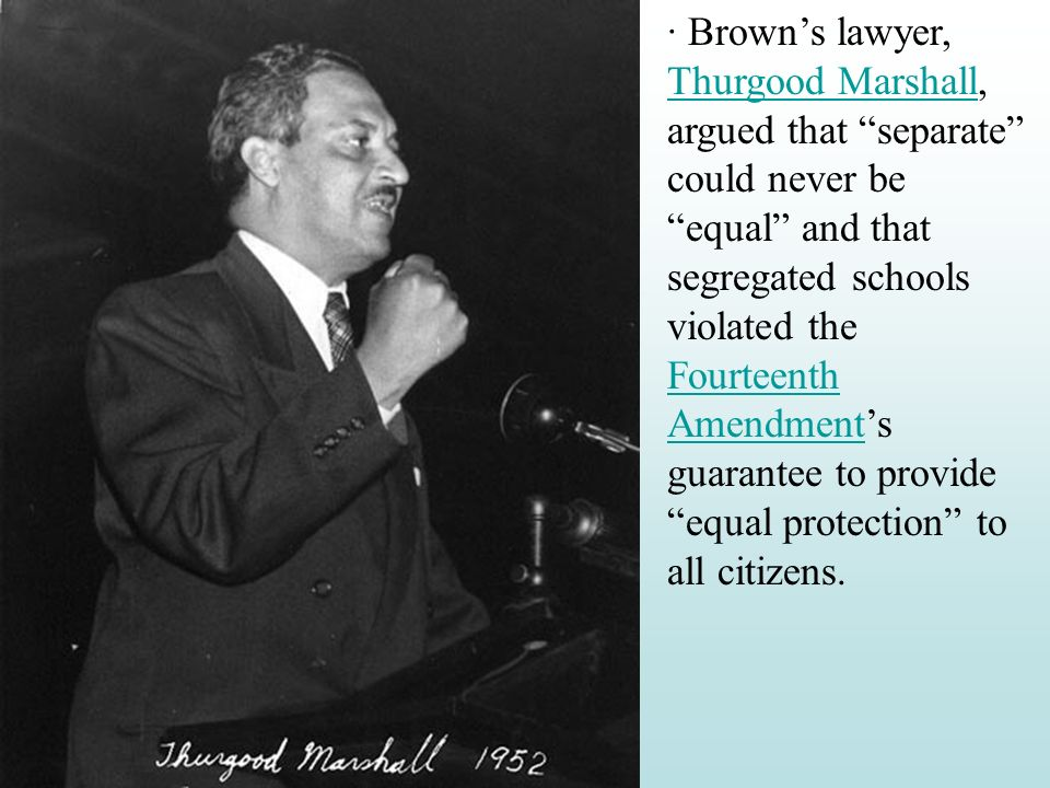 · Brown's lawyer, Thurgood Marshall, argued that separate could never be equal and that segregated schools violated the Fourteenth Amendment's guarantee to provide equal protection to all citizens.