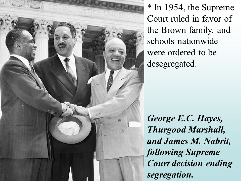 * In 1954, the Supreme Court ruled in favor of the Brown family, and schools nationwide were ordered to be desegregated.
