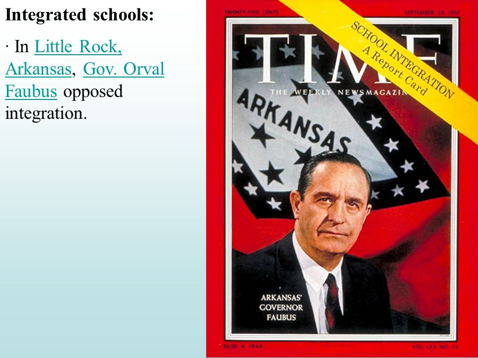 Integrated schools: · In Little Rock, Arkansas, Gov. Orval Faubus opposed integration.